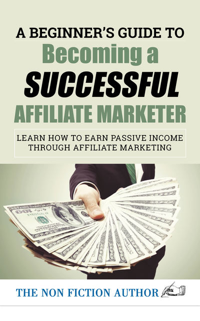 A Beginner's Guide to Becoming a Successful Affiliate Marketer: Learn How to Earn Passive Income through Affiliate Marketing, The Non Fiction Author