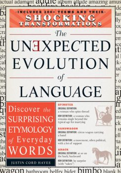 The Unexpected Evolution of Language: Discover the Surprising Etymology of Everyday Words, Justin Cord Hayes