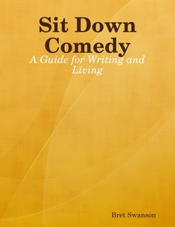 Sit Down Comedy: A Guide for Writing and Living, Bret Swanson