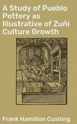 A Study of Pueblo Pottery as Illustrative of Zuñi Culture Growth, Frank Hamilton Cushing