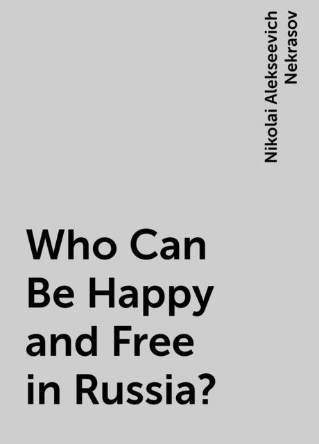 Who Can Be Happy and Free in Russia?, Nikolai Alekseevich Nekrasov