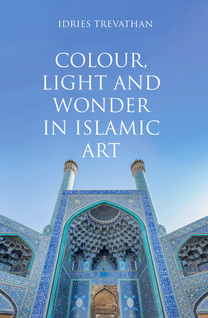 Colour, Light and Wonder in Islamic Art, Idries Trevathan