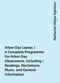 Arbor Day Leaves / A Complete Programme For Arbor Day Observance, Including / Readings, Recitations, Music, and General Information, Nathaniel Hillyer Egleston