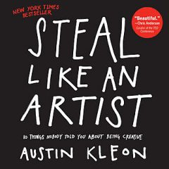 Steal Like an Artist: 10 Things Nobody Told You About Being Creative, Austin Kleon