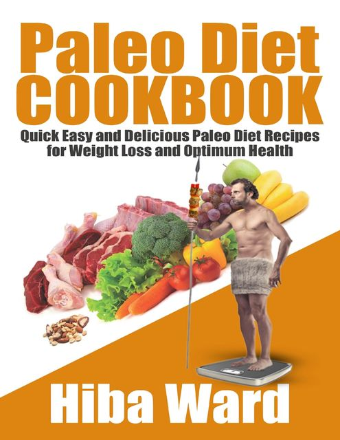 Paleo Diet Cookbook: Quick Easy and Delicious Paleo Diet Recipes for Weight Loss and Optimum Health, Hiba Ward