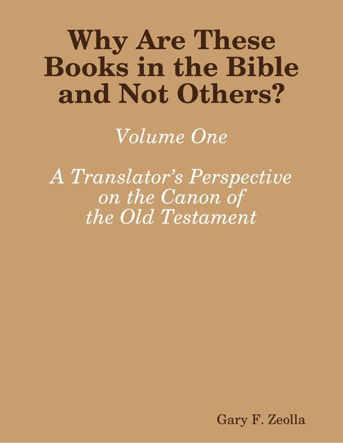 Why Are These Books in the Bible and Not Others? – Volume One A Translator's Perspective on the Canon of the Old Testament, Gary F.Zeolla