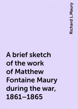 A brief sketch of the work of Matthew Fontaine Maury during the war, 1861–1865, Richard L.Maury