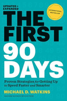 The First 90 Days, Updated and Expanded: Proven Strategies for Getting Up to Speed Faster and Smarter, Michael Watkins