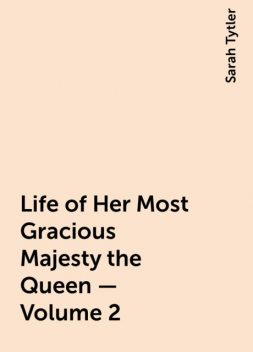 Life of Her Most Gracious Majesty the Queen — Volume 2, Sarah Tytler
