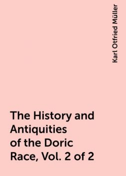 The History and Antiquities of the Doric Race, Vol. 2 of 2, Karl Otfried Müller