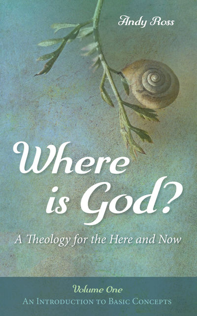 Where is God?: A Theology for the Here and Now, Volume One, Andy Ross