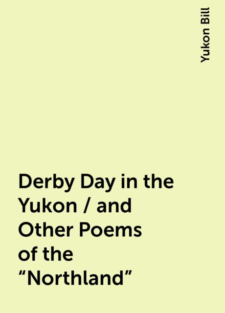 """Derby Day in the Yukon / and Other Poems of the """"Northland"""", Yukon Bill"""