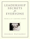 Leadership Secrets for Everyone: Being a 21st Century Leader, George Hathaway
