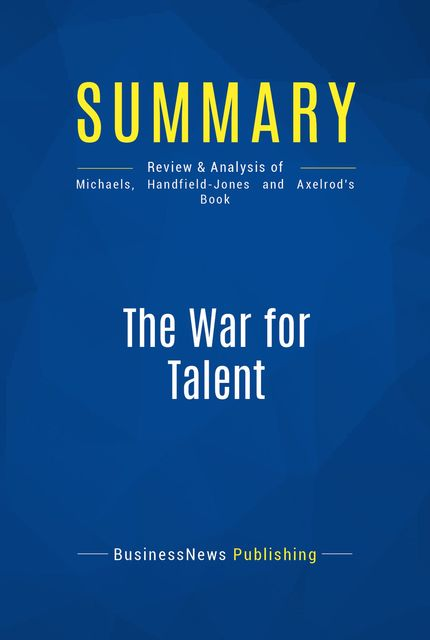 Summary : The War For Talent – Ed Michaels, Helen Handfield-Jones and Beth Axelrod, BusinessNews Publishing