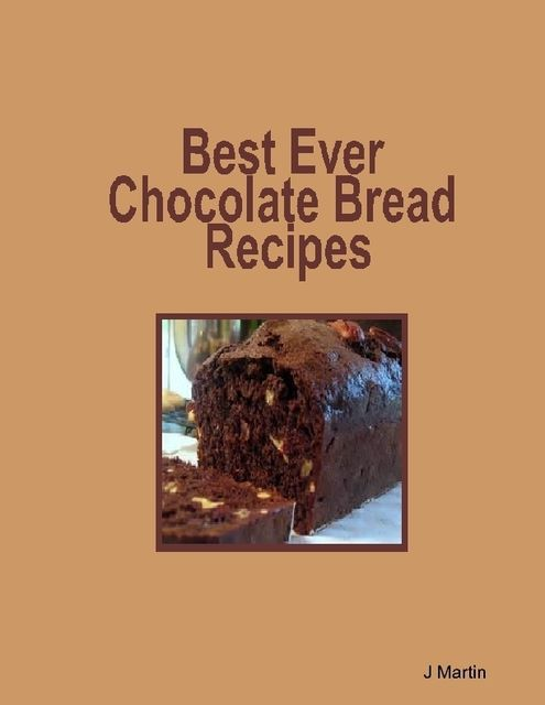 Best Ever Chocolate Bread Recipes, J Martin