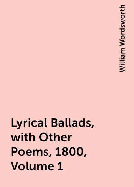 Lyrical Ballads, with Other Poems, 1800, Volume 1, William Wordsworth