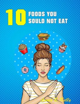 10 Foods you Should not Eat, Annie B. Kelly