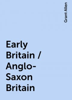 Early Britain / Anglo-Saxon Britain, Grant Allen