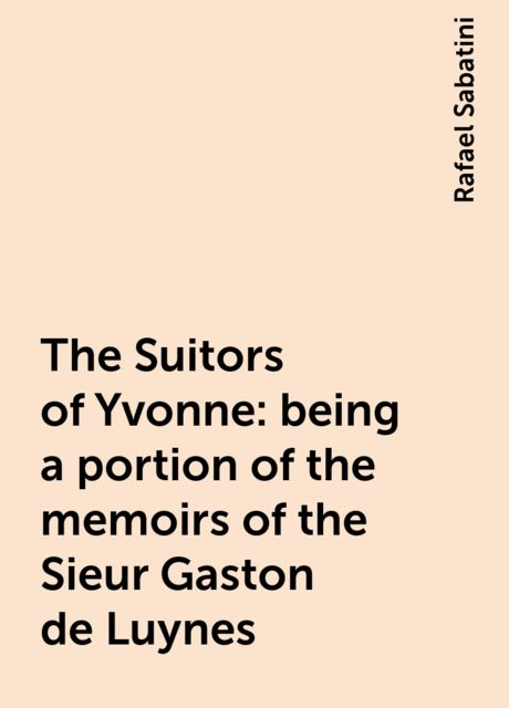 The Suitors of Yvonne: being a portion of the memoirs of the Sieur Gaston de Luynes, Rafael Sabatini