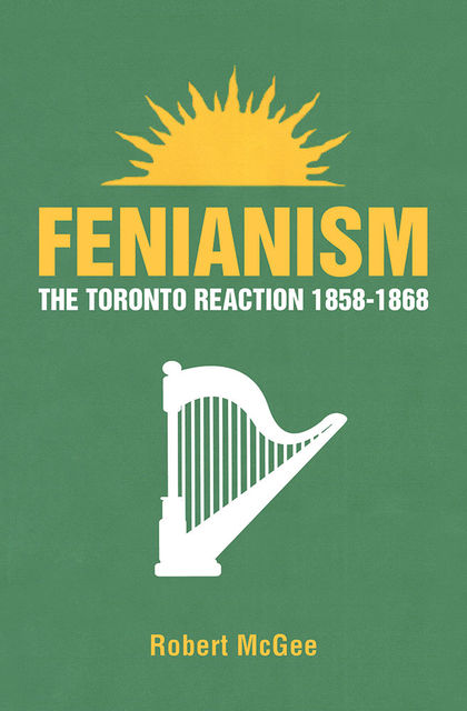 Fenianism: The Toronto Reaction 1858–1868, Robert McGee
