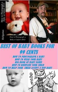 Best of Baby books For 99 cents (How to Photograph a Baby, How to Wear Your Baby, Big Book of Baby Names and Meanings, How to Discipline Your Child, How to Help your Accept a New Baby), Self Help Baby or childrens eBooks