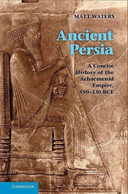 Ancient Persia: A Concise History of the Achaemenid Empire, 550–330 BCE, Matt Waters