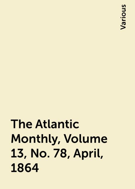 The Atlantic Monthly, Volume 13, No. 78, April, 1864, Various