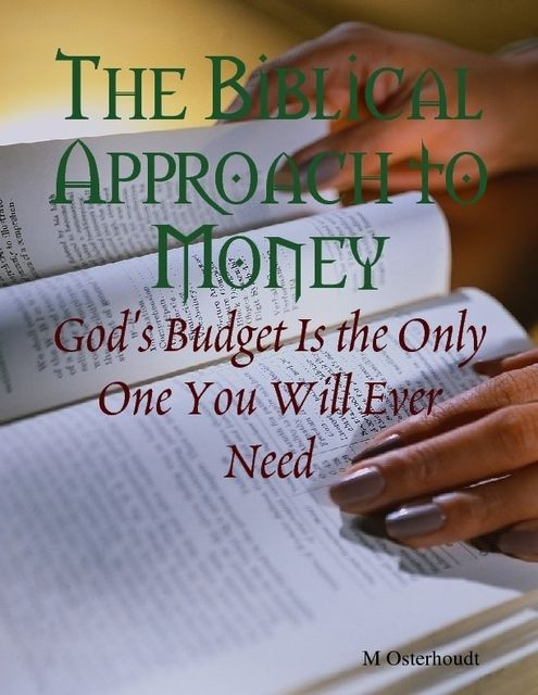 The Biblical Approach to Money – God's Budget Is the Only One You Will Ever Need, M Osterhoudt