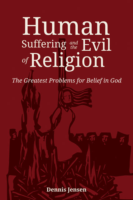 Human Suffering and the Evil of Religion, Dennis Jensen