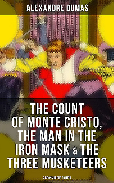 The Count of Monte Cristo, The Man in the Iron Mask & The Three Musketeers (3 Books in One Edition), Alexander Dumas