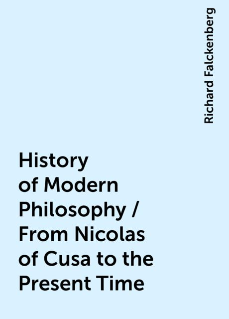 History of Modern Philosophy / From Nicolas of Cusa to the Present Time, Richard Falckenberg