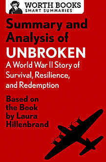 Summary and Analysis of Unbroken: A World War II Story of Survival, Resilience, and Redemption, Worth Books