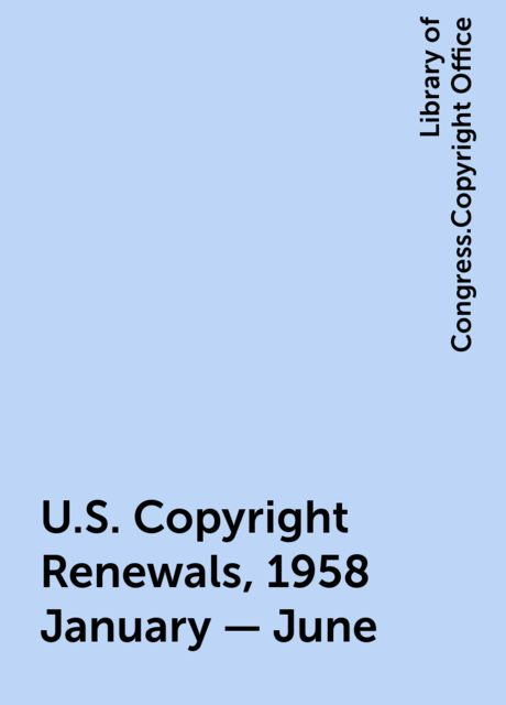 U.S. Copyright Renewals, 1958 January - June, Library of Congress.Copyright Office