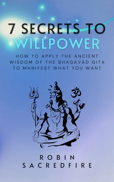 7 Secrets to Willpower: How to Apply the Ancient Wisdom of the Bhagavad Gita to Manifest What You Want, Robin Sacredfire