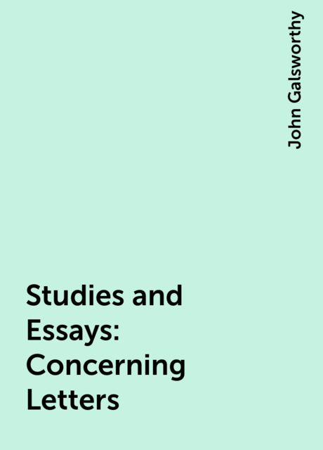Studies and Essays: Concerning Letters, John Galsworthy