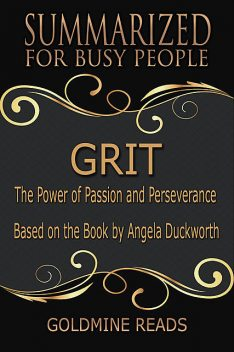 Grit – Summarized for Busy People: The Power of Passion and Perseverance: Based on the Book by Angela Duckworth, Goldmine Reads