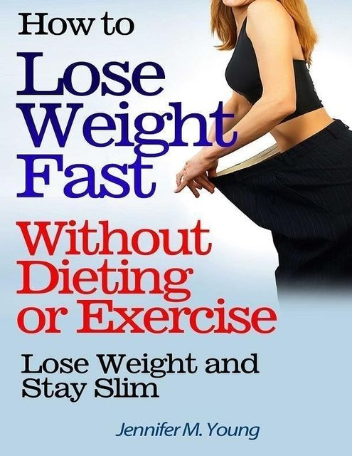 How to Lose Weight Fast Without Dieting or Exercise: Lose Weight and Stay Slim, Jennifer M.Young