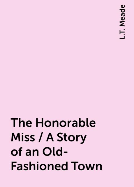 The Honorable Miss / A Story of an Old-Fashioned Town, L.T. Meade