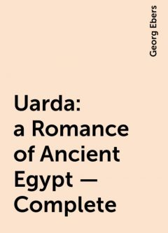 Uarda : a Romance of Ancient Egypt — Complete, Georg Ebers