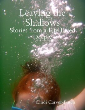 Leaving the Shallows: Stories from a Life Lived Deeply, Cindi Carver-Futch