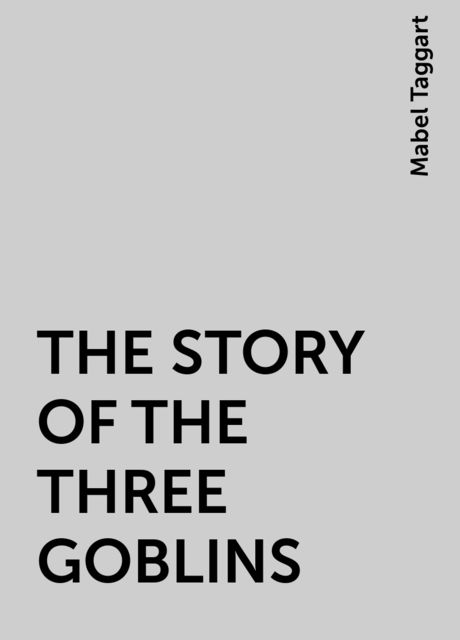 THE STORY OF THE THREE GOBLINS, Mabel Taggart