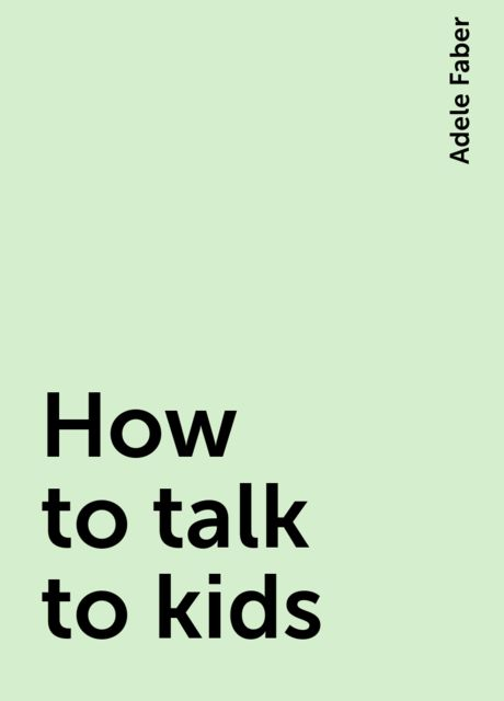 How to talk to kids, Adele Faber