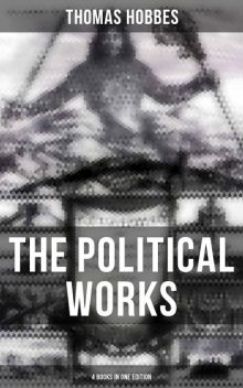 The Political Works of Thomas Hobbes (4 Books in One Edition), Thomas Hobbes