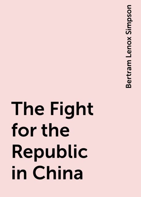 The Fight for the Republic in China, Bertram Lenox Simpson