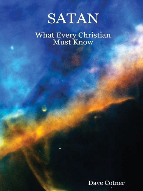 Satan: What Every Christian Must Know, Dave Cotner