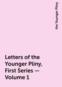 Letters of the Younger Pliny, First Series — Volume 1, the Younger Pliny