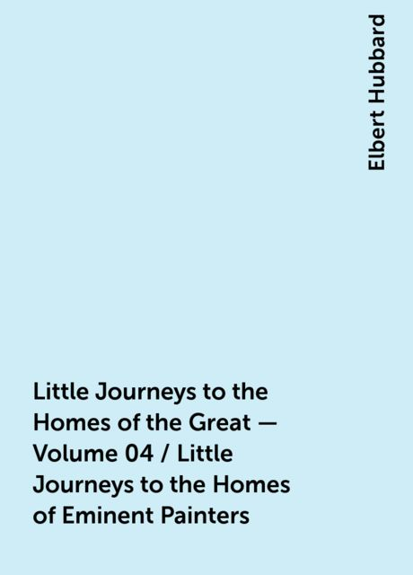 Little Journeys to the Homes of the Great - Volume 04 / Little Journeys to the Homes of Eminent Painters, Elbert Hubbard