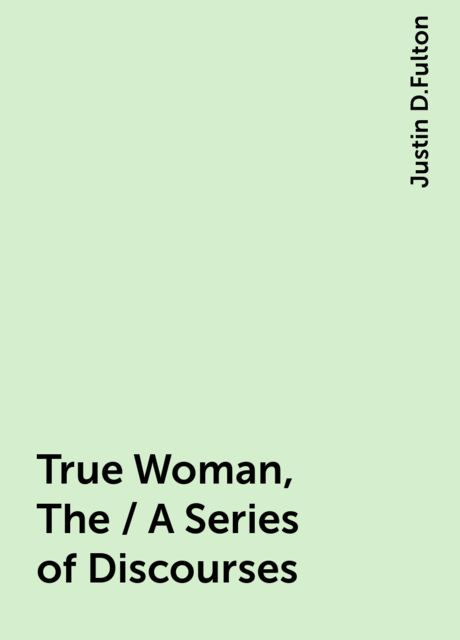 True Woman, The / A Series of Discourses, Justin D.Fulton