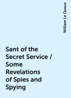 Sant of the Secret Service / Some Revelations of Spies and Spying, William Le Queux
