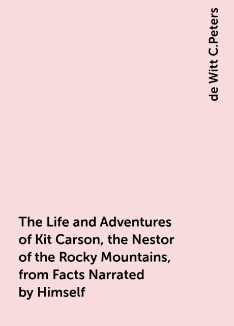 The Life and Adventures of Kit Carson, the Nestor of the Rocky Mountains, from Facts Narrated by Himself, de Witt C.Peters